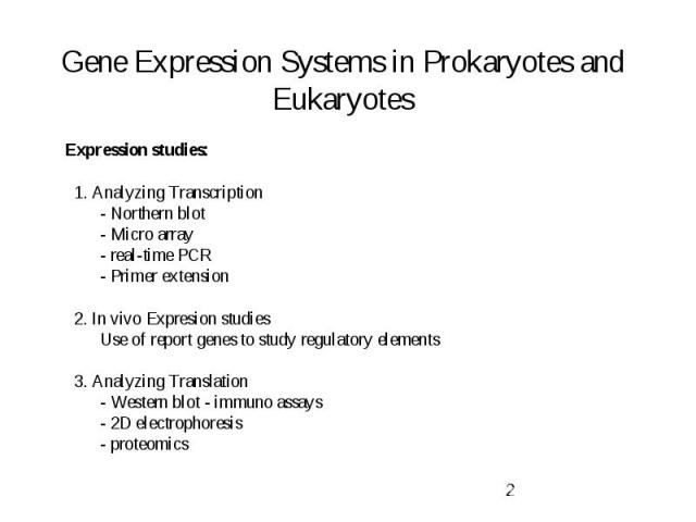 Gene Expression Systems in Prokaryotes and Eukaryotes Expression studies: 1. Analyzing Transcription - Northern blot - Micro array - real-time PCR - Primer extension 2. In vivo Expresion studies Use of report genes to study regulatory elements 3. An…