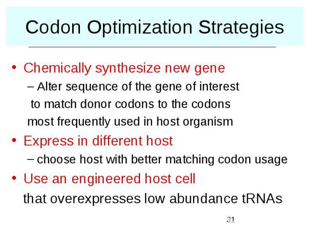 Codon Optimization Strategies Chemically synthesize new gene Alter sequence of the gene of interest to match donor codons to the codons most frequently used in host organism Express in different host choose host with better matching codon usage Use …