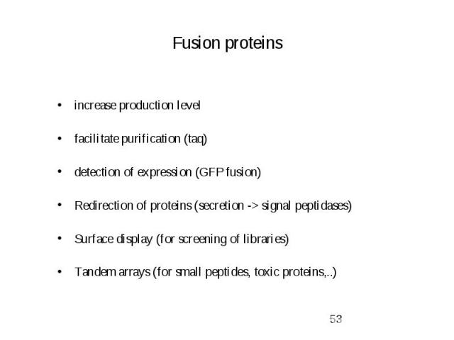 Fusion proteins increase production level facilitate purification (taq) detection of expression (GFP fusion) Redirection of proteins (secretion -> signal peptidases) Surface display (for screening of libraries) Tandem arrays (for small peptides, …