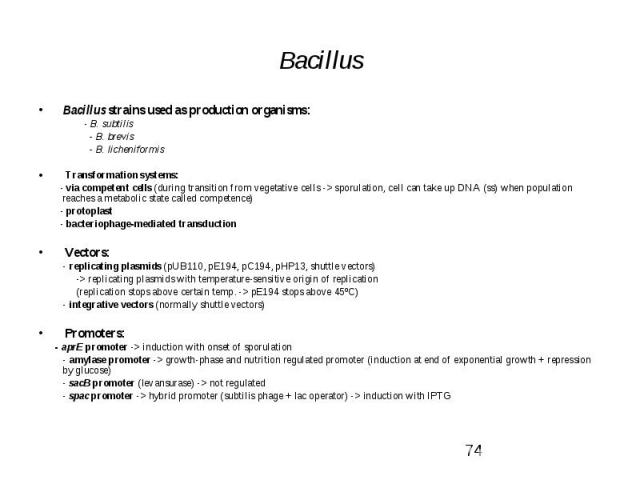 Bacillus Bacillus strains used as production organisms: - B. subtilis - B. brevis - B. licheniformis Transformation systems: - via competent cells (during transition from vegetative cells -> sporulation, cell can take up DNA (ss) when population …