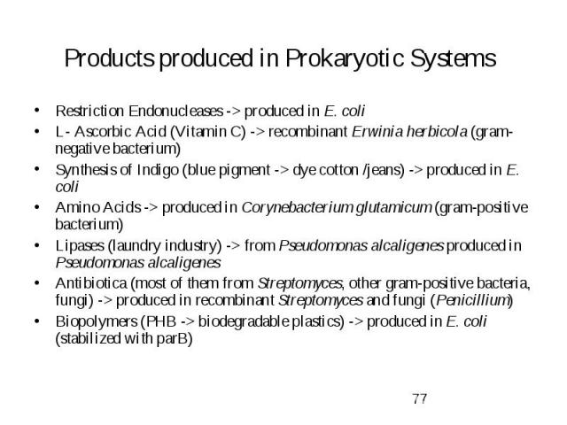 Products produced in Prokaryotic Systems Restriction Endonucleases -> produced in E. coli L- Ascorbic Acid (Vitamin C) -> recombinant Erwinia herbicola (gram-negative bacterium) Synthesis of Indigo (blue pigment -> dye cotton /jeans) -> …