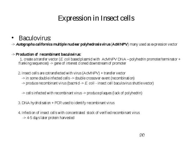 Expression in Insect cells Baculovirus: -> Autographa californica multiple nuclear polyhedrosis virus (AcMNPV) many used as expression vector -> Production of recombinant baculovirus: 1. create a transfer vector (E. coli based plasmid with AcM…