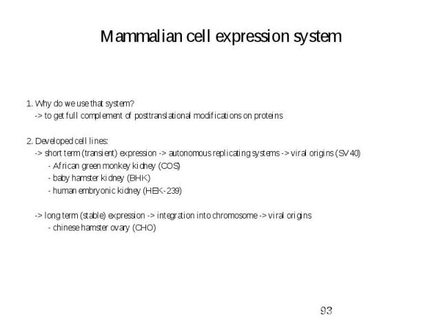 Mammalian cell expression system 1. Why do we use that system? -> to get full complement of posttranslational modifications on proteins 2. Developed cell lines: -> short term (transient) expression -> autonomous replicating systems -> vi…