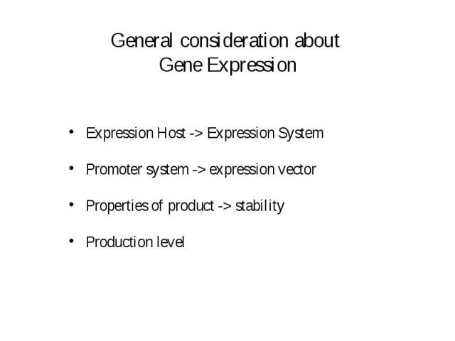 General consideration about Gene Expression Expression Host -> Expression System Promoter system -> expression vector Properties of product -> stability Production level