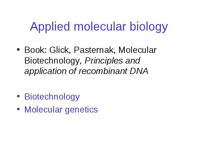 Applied molecular biology Book: Glick, Pasternak, Molecular Biotechnology, Principles and application of recombinant DNA Biotechnology Molecular genetics