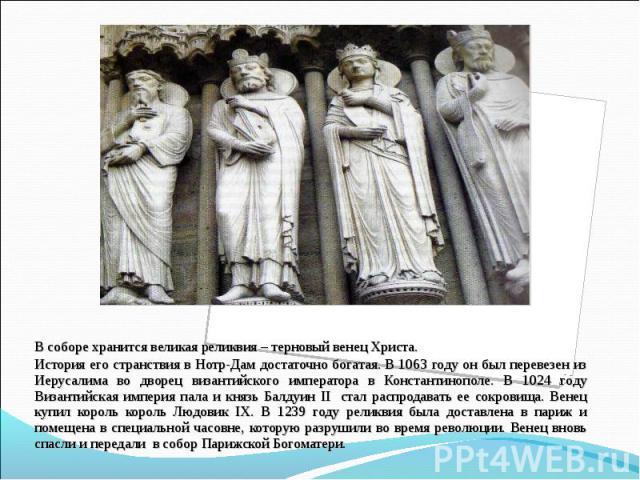 В соборе хранится великая реликвия – терновый венец Христа. В соборе хранится великая реликвия – терновый венец Христа. История его странствия в Нотр-Дам достаточно богатая. В 1063 году он был перевезен из Иерусалима во дворец византийского императо…