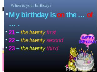 My birthday is on the … of … . My birthday is on the … of … . 21 – the twenty fi