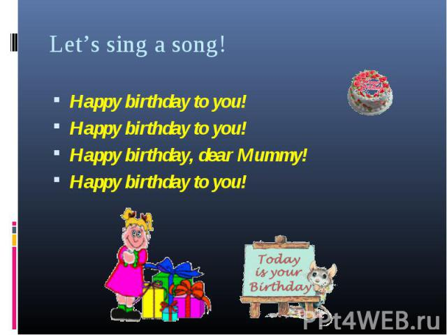 Happy birthday to you! Happy birthday to you! Happy birthday to you! Happy birthday, dear Mummy! Happy birthday to you!