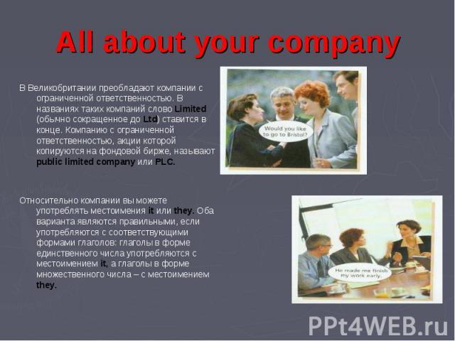 В Великобритании преобладают компании с ограниченной ответственностью. В названиях таких компаний слово Limited (обычно сокращенное до Ltd) ставится в конце. Компанию с ограниченной ответственностью, акции которой копируются на фондовой бирже, назыв…