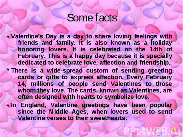 Some facts Valentine's Day is a day to share loving feelings with friends and family. It is also known as a holiday honoring lovers. It is celebrated on the 14th of February. This is a happy day because it is specially dedicated to celebrate love, a…