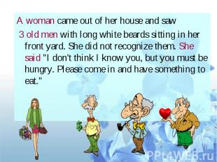 A woman came out of her house and saw 3 old men with long white beards sitting i