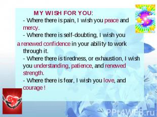 MY WISH FOR YOU: - Where there is pain, I wish you peace and mercy. - Where ther
