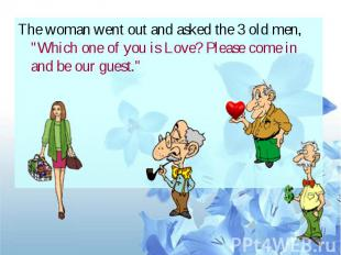 "The woman went out and asked the 3 old men, ""Which one of you is Love? Plea"