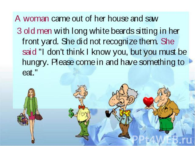 "A woman came out of her house and saw 3 old men with long white beards sitting in her front yard. She did not recognize them. She said ""I don't think I know you, but you must be hungry. Please come in and have something to eat."""