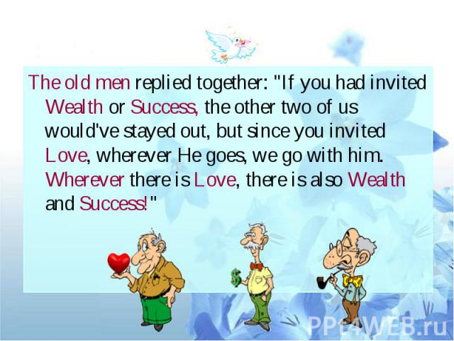 "The old men replied together: ""If you had invited Wealth or Success, the other two of us would've stayed out, but since you invited Love, wherever He goes, we go with him. Wherever there is Love, there is also Wealth and Success!"""