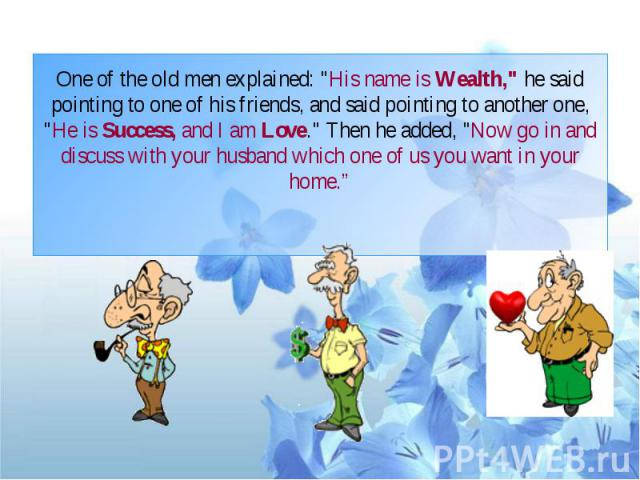 "One of the old men explained: ""His name is Wealth,"" he said pointing to one of his friends, and said pointing to another one, ""He is Success, and I am Love."" Then he added, ""Now go in and discuss with your husband which one …"