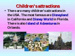 There are many children's attractions in the USA. The most famous are Disneyland