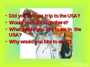 Did you like our trip to the USA? Did you like our trip to the USA? Would you li
