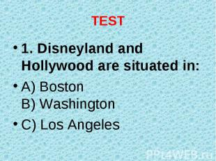 1. Disneyland and Hollywood are situated in: 1. Disneyland and Hollywood are sit