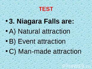 3. Niagara Falls are: 3. Niagara Falls are: A) Natural attraction B) Event attra