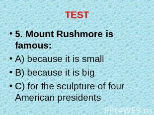 5. Mount Rushmore is famous: 5. Mount Rushmore is famous: A) because it is small
