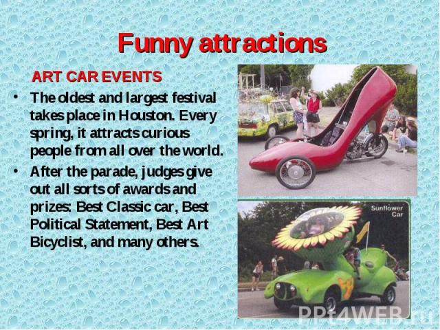 ART CAR EVENTS ART CAR EVENTS The oldest and largest festival takes place in Houston. Every spring, it attracts curious people from all over the world. After the parade, judges give out all sorts of awards and prizes: Best Classic car, Best Politica…