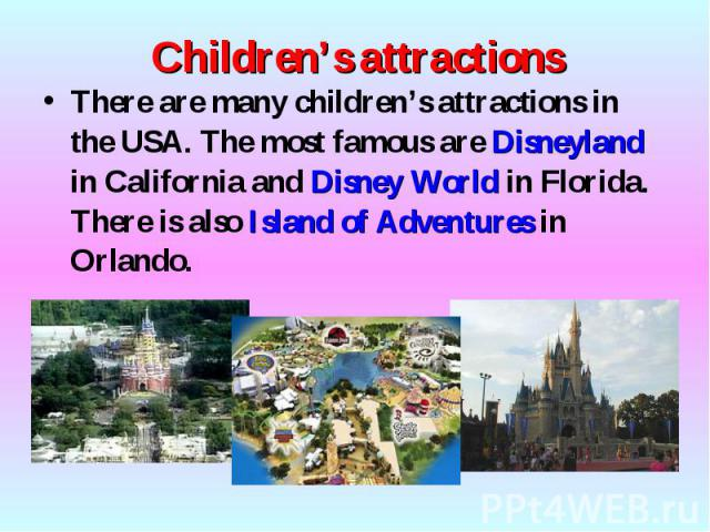 There are many children's attractions in the USA. The most famous are Disneyland in California and Disney World in Florida. There is also Island of Adventures in Orlando. There are many children's attractions in the USA. The most famous are Disneyla…