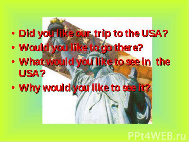 Did you like our trip to the USA? Did you like our trip to the USA? Would you like to go there? What would you like to see in the USA? Why would you like to see it?