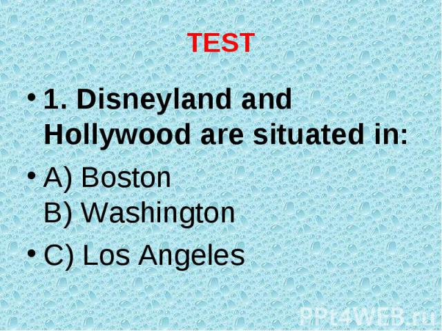1. Disneyland and Hollywood are situated in: 1. Disneyland and Hollywood are situated in: A) Boston B) Washington C) Los Angeles
