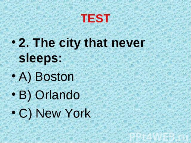 2. The city that never sleeps: 2. The city that never sleeps: A) Boston B) Orlando C) New York