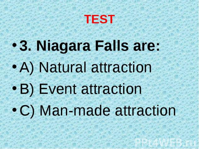 3. Niagara Falls are: 3. Niagara Falls are: A) Natural attraction B) Event attraction C) Man-made attraction