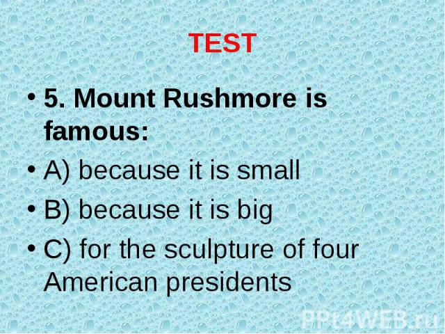 5. Mount Rushmore is famous: 5. Mount Rushmore is famous: A) because it is small B) because it is big C) for the sculpture of four American presidents