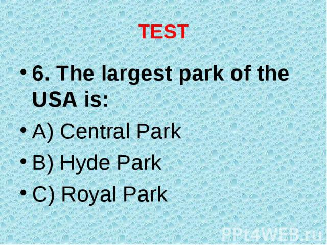6. The largest park of the USA is: 6. The largest park of the USA is: A) Central Park B) Hyde Park C) Royal Park