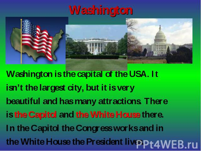 Washington is the capital of the USA. It Washington is the capital of the USA. It isn't the largest city, but it is very beautiful and has many attractions. There is the Capitol and the White House there. In the Capitol the Congress works and in the…