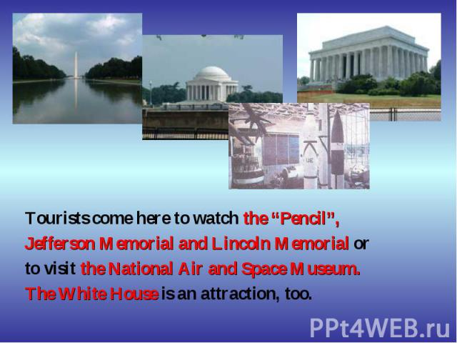 """Tourists come here to watch the """"Pencil"""", Jefferson Memorial and Lincoln Memorial or to visit the National Air and Space Museum. The White House is an attraction, too."""