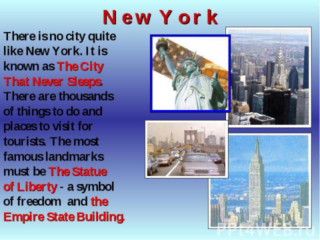 There is no city quite There is no city quite like New York. It is known as The City That Never Sleeps. There are thousands of things to do and places to visit for tourists. The most famous landmarks must be The Statue of Liberty - a symbol of freed…