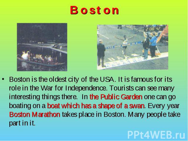 Boston is the oldest city of the USA. It is famous for its role in the War for Independence. Tourists can see many interesting things there. In the Public Garden one can go boating on a boat which has a shape of a swan. Every year Boston Marathon ta…