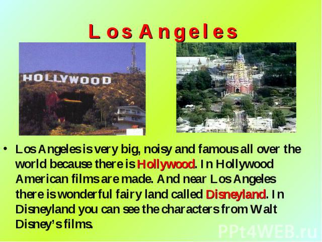 Los Angeles is very big, noisy and famous all over the world because there is Hollywood. In Hollywood American films are made. And near Los Angeles there is wonderful fairy land called Disneyland. In Disneyland you can see the characters from Walt D…