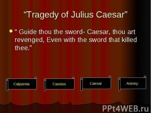 """Tragedy of Julius Caesar"" "" Guide thou the sword- Caesar, thou art revenged, Ev"