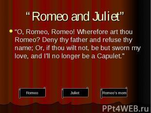 """Romeo and Juliet"" ""O, Romeo, Romeo! Wherefore art thou Romeo? Deny thy father a"