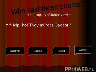 """The Tragedy of Julius Caesar"" ""Help, ho! They murder Caesar!"""