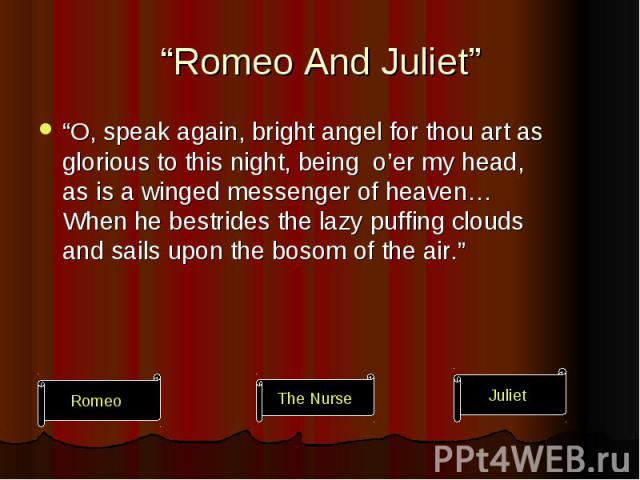 """""""Romeo And Juliet"""" """"O, speak again, bright angel for thou art as glorious to this night, being o'er my head, as is a winged messenger of heaven… When he bestrides the lazy puffing clouds and sails upon the bosom of the air."""""""