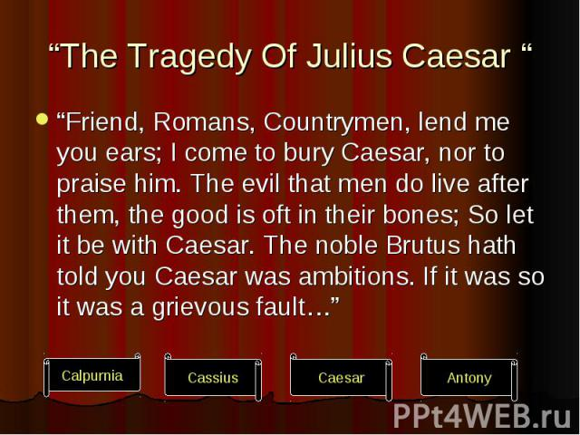 """""""The Tragedy Of Julius Caesar """" """"Friend, Romans, Countrymen, lend me you ears; I come to bury Caesar, nor to praise him. The evil that men do live after them, the good is oft in their bones; So let it be with Caesar. The noble Brutus hath told you C…"""