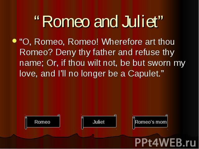 """""""Romeo and Juliet"""" """"O, Romeo, Romeo! Wherefore art thou Romeo? Deny thy father and refuse thy name; Or, if thou wilt not, be but sworn my love, and I'll no longer be a Capulet."""""""