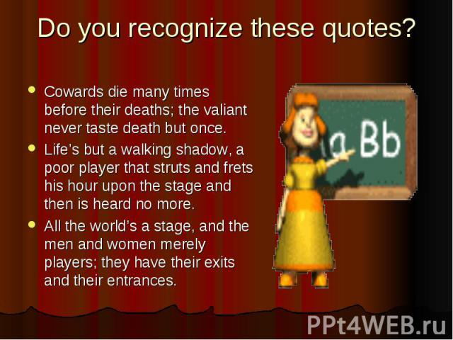 Do you recognize these quotes? Cowards die many times before their deaths; the valiant never taste death but once. Life's but a walking shadow, a poor player that struts and frets his hour upon the stage and then is heard no more. All the world's a …