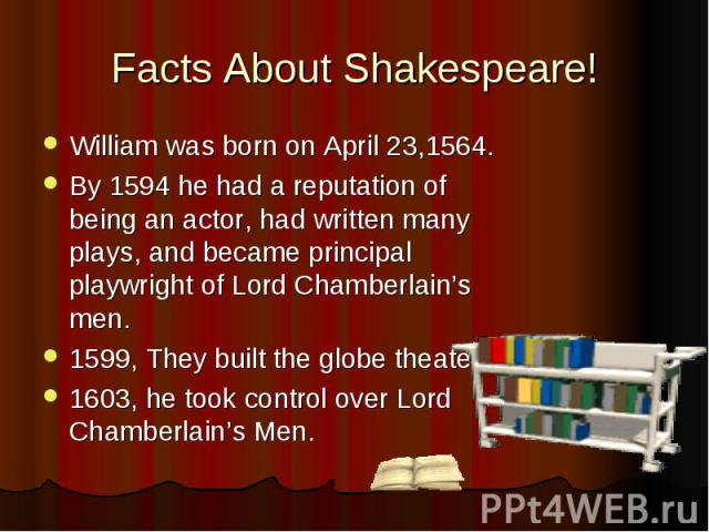 Facts About Shakespeare! William was born on April 23,1564. By 1594 he had a reputation of being an actor, had written many plays, and became principal playwright of Lord Chamberlain's men. 1599, They built the globe theater. 1603, he took control o…