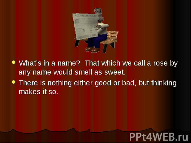 What's in a name? That which we call a rose by any name would smell as sweet. There is nothing either good or bad, but thinking makes it so.