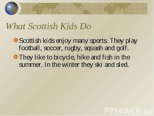 What Scottish Kids Do Scottish kids enjoy many sports. They play football, soccer, rugby, squash and golf. They like to bicycle, hike and fish in the summer. In the winter they ski and sled.