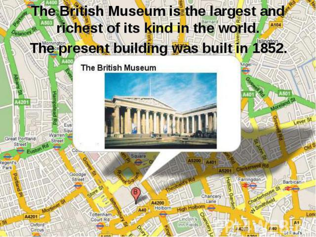 The British Museum is the largest and richest of its kind in the world. The present building was built in 1852.