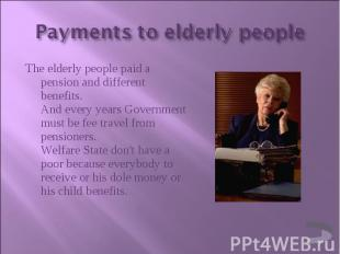 The elderly people paid a pension and different benefits. And every years Govern